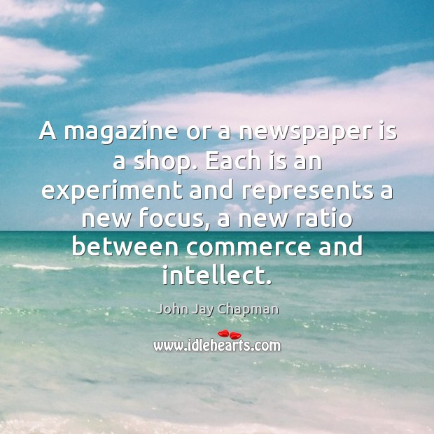 John Jay Chapman Picture Quote image saying: A magazine or a newspaper is a shop. Each is an experiment