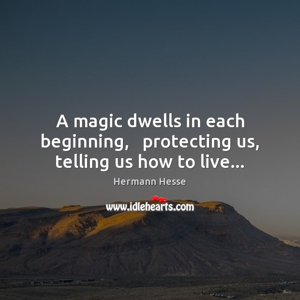 Image, A magic dwells in each beginning,   protecting us, telling us how to live…