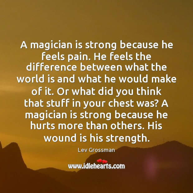 A magician is strong because he feels pain. He feels the difference Lev Grossman Picture Quote