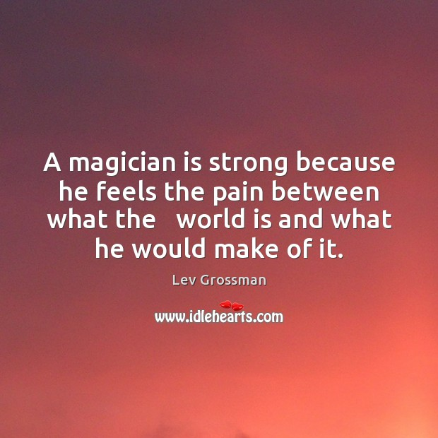 A magician is strong because he feels the pain between what the Lev Grossman Picture Quote
