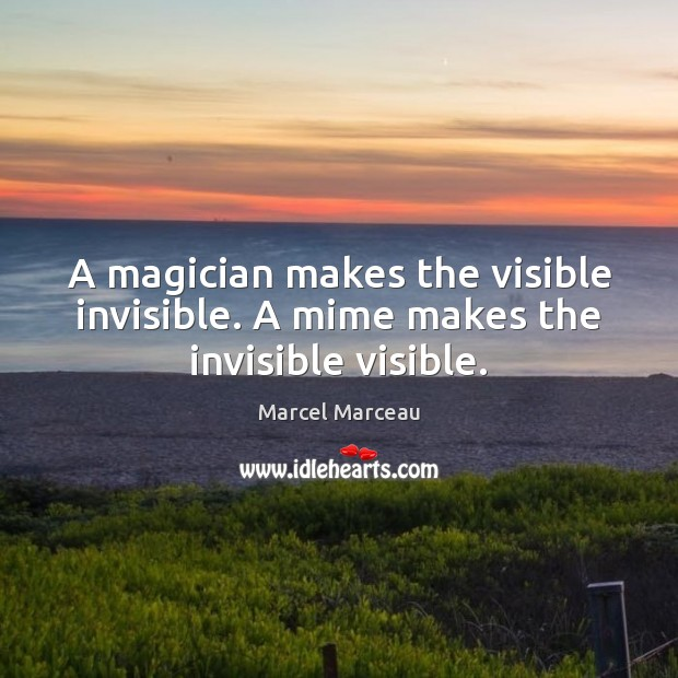 Image, A magician makes the visible invisible. A mime makes the invisible visible.