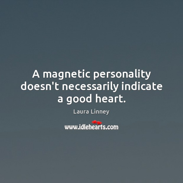 A magnetic personality doesn't necessarily indicate a good heart. Image