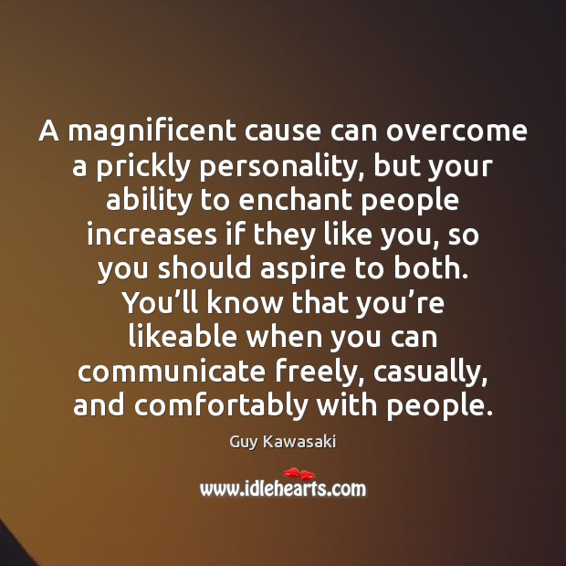 A magnificent cause can overcome a prickly personality, but your ability to Guy Kawasaki Picture Quote