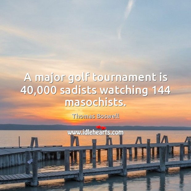 A major golf tournament is 40,000 sadists watching 144 masochists. Thomas Boswell Picture Quote