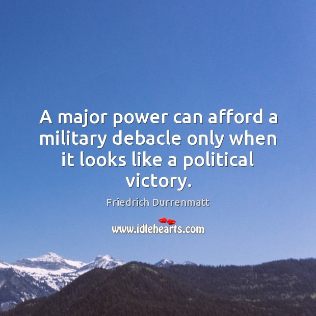 A major power can afford a military debacle only when it looks like a political victory. Friedrich Durrenmatt Picture Quote