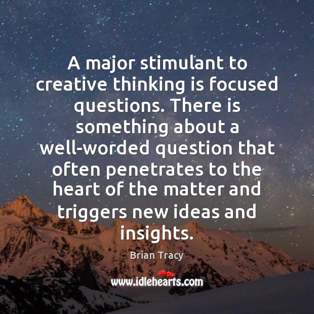 A major stimulant to creative thinking is focused questions. There is something Image
