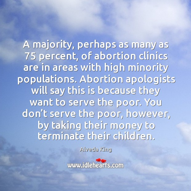 A majority, perhaps as many as 75 percent, of abortion clinics are in areas with high Alveda King Picture Quote
