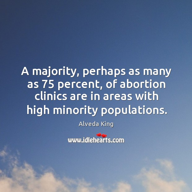 A majority, perhaps as many as 75 percent, of abortion clinics are in Alveda King Picture Quote