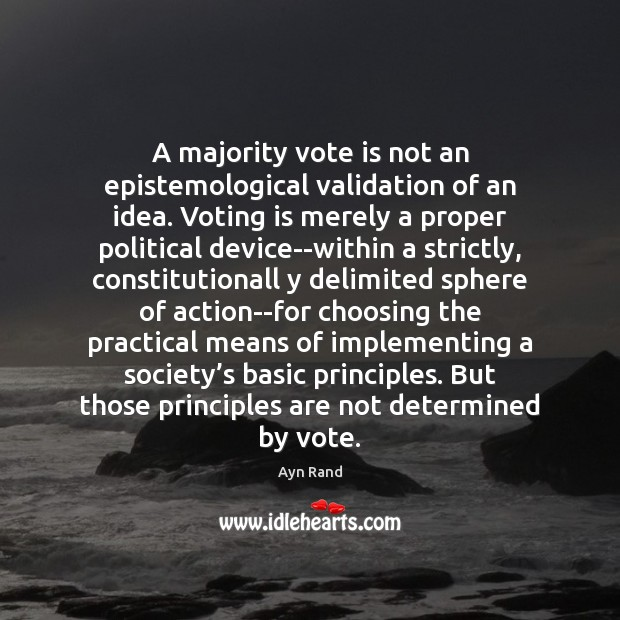A majority vote is not an epistemological validation of an idea. Voting Ayn Rand Picture Quote