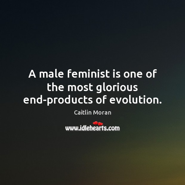 A male feminist is one of the most glorious end-products of evolution. Image
