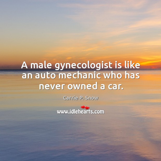 A male gynecologist is like an auto mechanic who has never owned a car. Carrie P. Snow Picture Quote