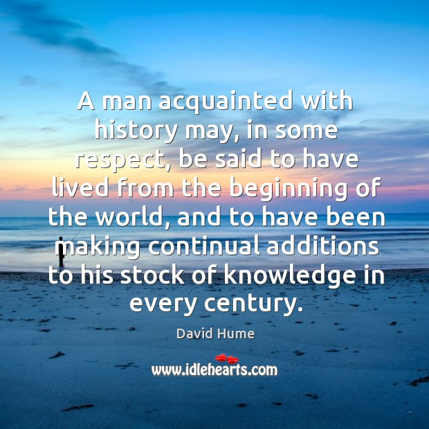 A man acquainted with history may, in some respect David Hume Picture Quote
