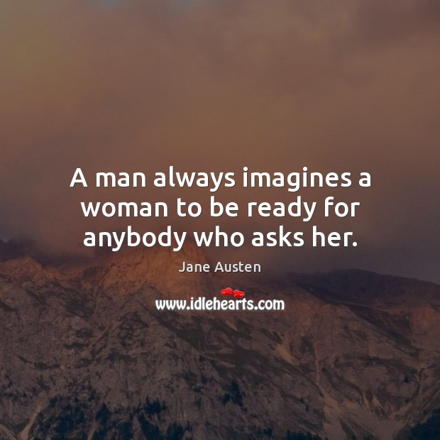 A man always imagines a woman to be ready for anybody who asks her. Image