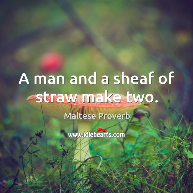 A man and a sheaf of straw make two. Maltese Proverbs Image