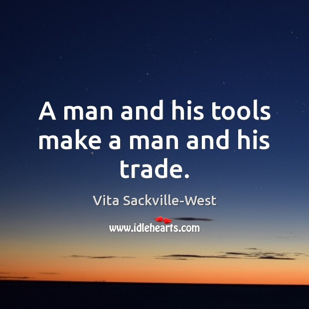 A man and his tools make a man and his trade. Vita Sackville-West Picture Quote