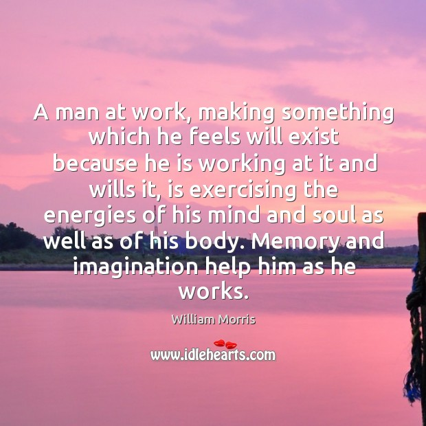 A man at work, making something which he feels will exist because he is working at it and wills it William Morris Picture Quote