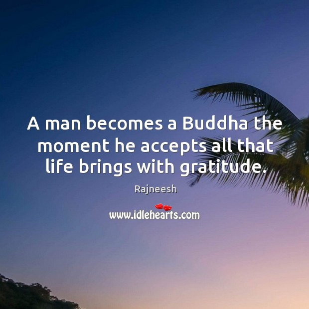 A man becomes a Buddha the moment he accepts all that life brings with gratitude. Image