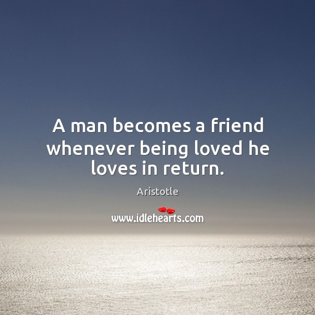 Image, A man becomes a friend whenever being loved he loves in return.