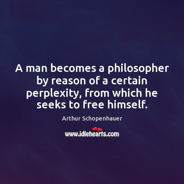A man becomes a philosopher by reason of a certain perplexity, from Arthur Schopenhauer Picture Quote