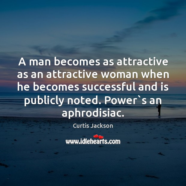 A man becomes as attractive as an attractive woman when he becomes Curtis Jackson Picture Quote