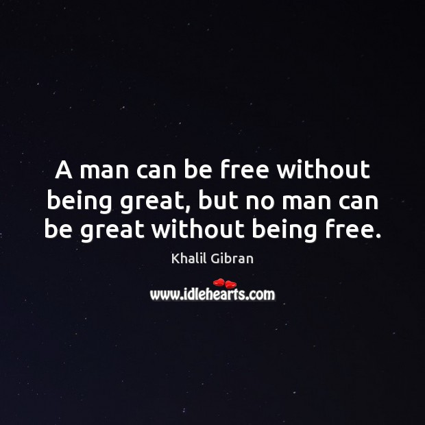 A man can be free without being great, but no man can be great without being free. Khalil Gibran Picture Quote