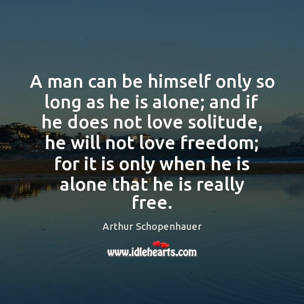 A man can be himself only so long as he is alone; Arthur Schopenhauer Picture Quote