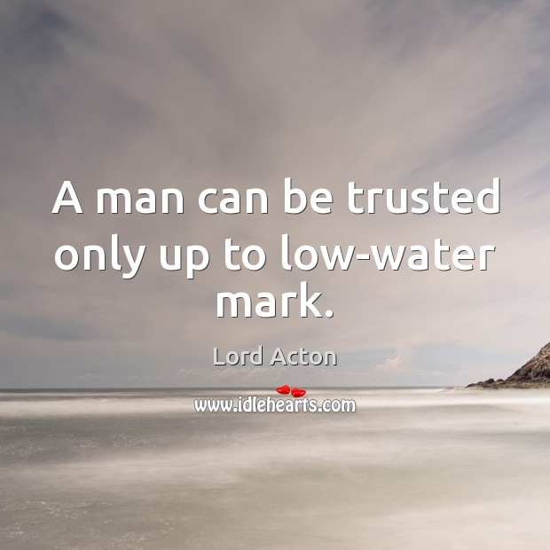 A man can be trusted only up to low-water mark. Lord Acton Picture Quote
