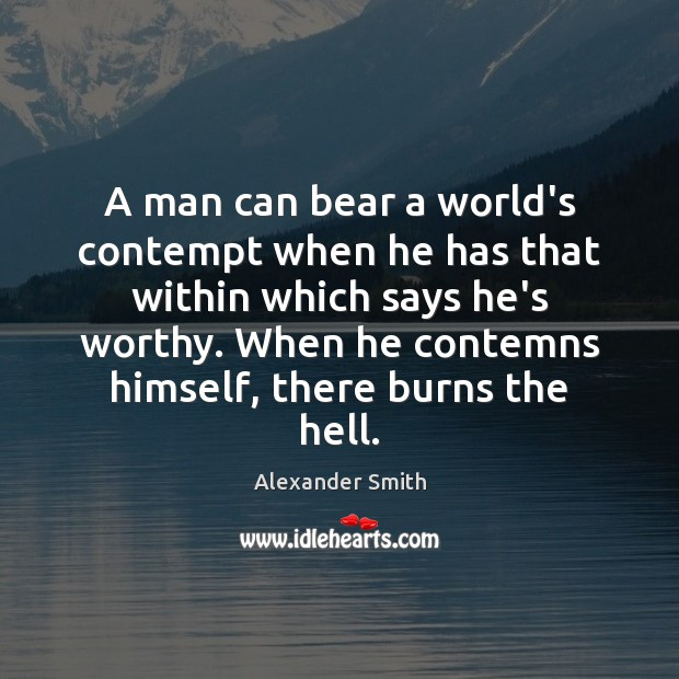 A man can bear a world's contempt when he has that within Alexander Smith Picture Quote