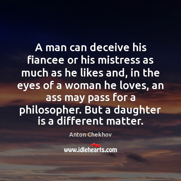 A man can deceive his fiancee or his mistress as much as Daughter Quotes Image