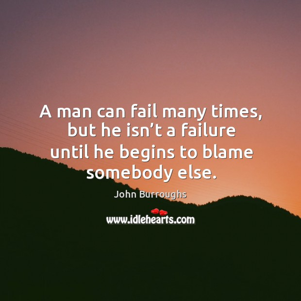 A man can fail many times, but he isn't a failure until he begins to blame somebody else. Image
