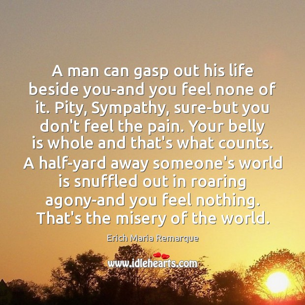 A man can gasp out his life beside you-and you feel none Erich Maria Remarque Picture Quote