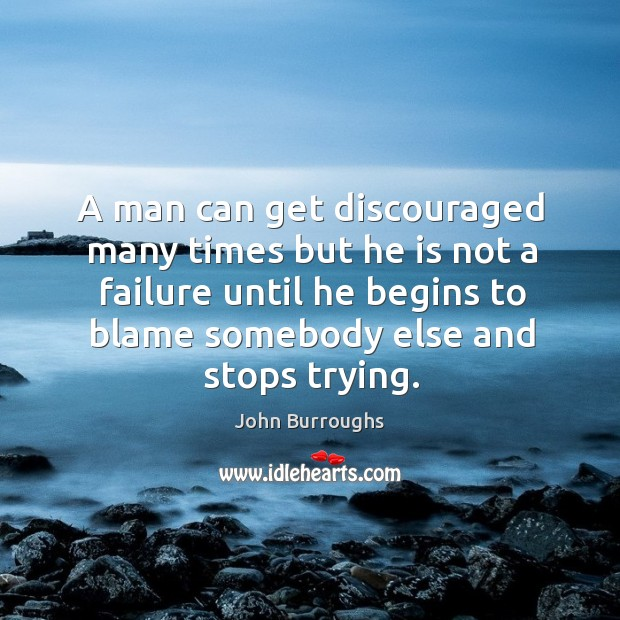 A man can get discouraged many times but he is not a failure until he begins to blame somebody else and stops trying. Image