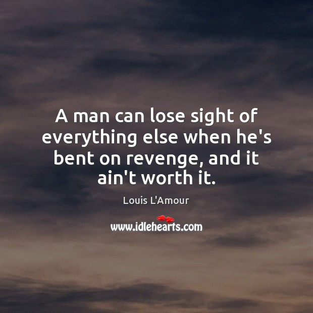 A man can lose sight of everything else when he's bent on revenge, and it ain't worth it. Image