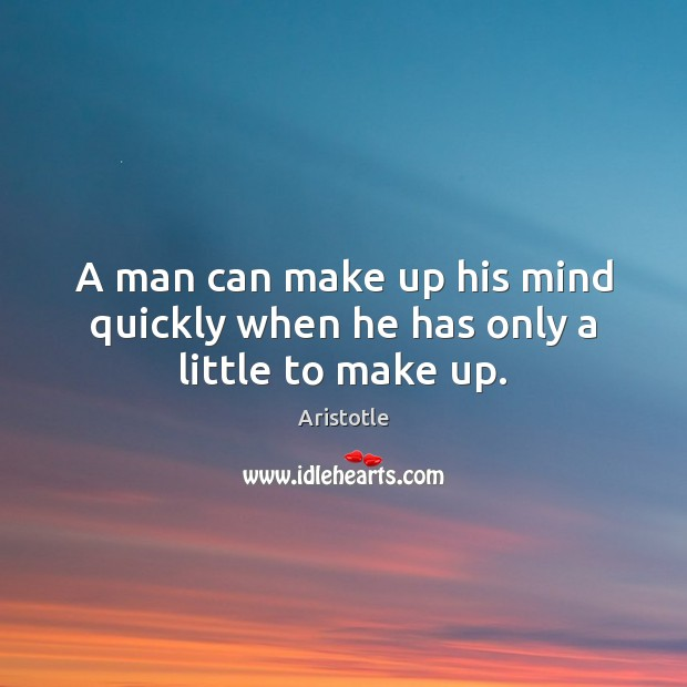 Image, A man can make up his mind quickly when he has only a little to make up.