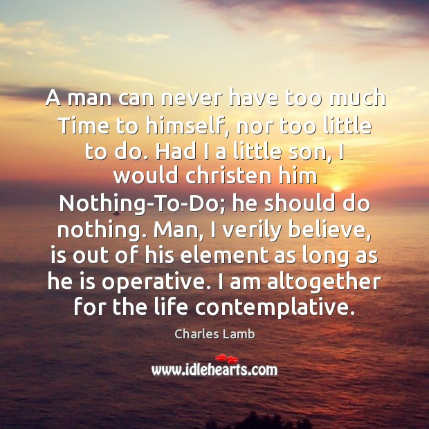 A man can never have too much Time to himself, nor too Charles Lamb Picture Quote
