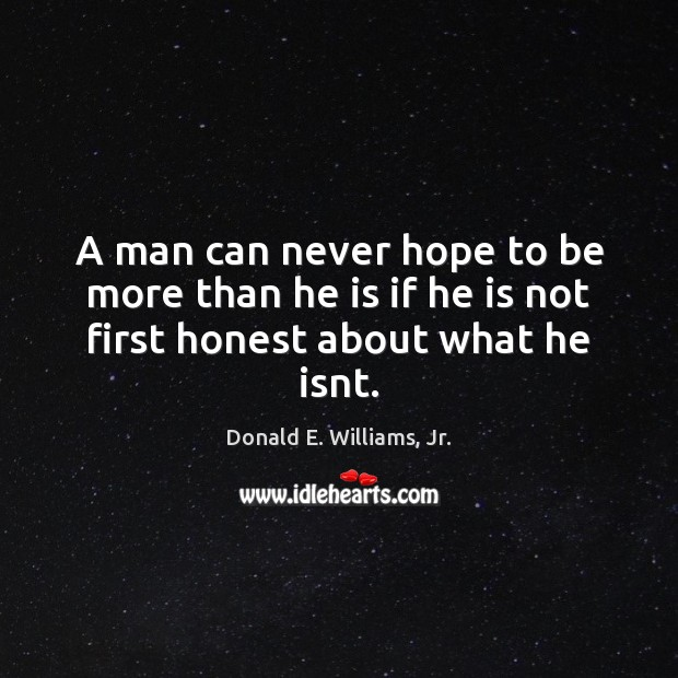A man can never hope to be more than he is if he is not first honest about what he isnt. Image