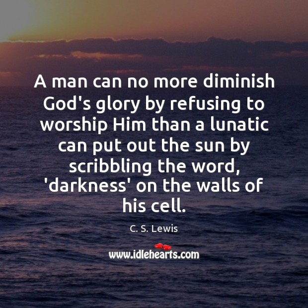 Image, A man can no more diminish God's glory by refusing to worship