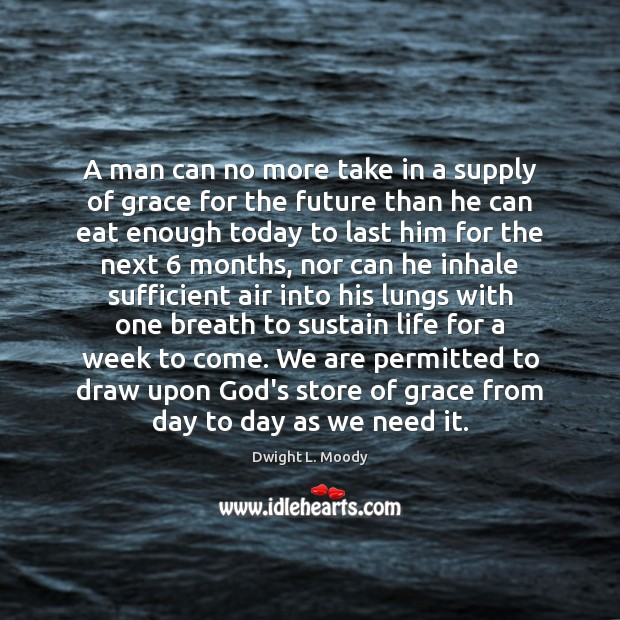 A man can no more take in a supply of grace for Dwight L. Moody Picture Quote