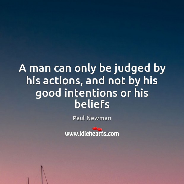 A man can only be judged by his actions, and not by his good intentions or his beliefs Good Intentions Quotes Image