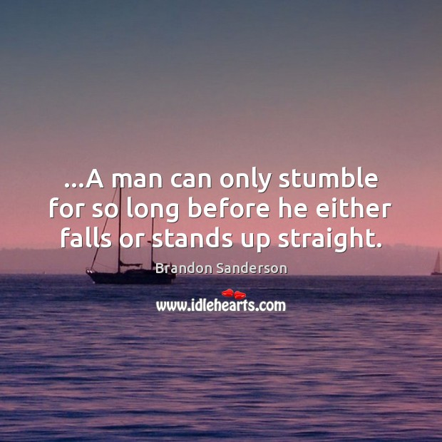 …A man can only stumble for so long before he either falls or stands up straight. Brandon Sanderson Picture Quote