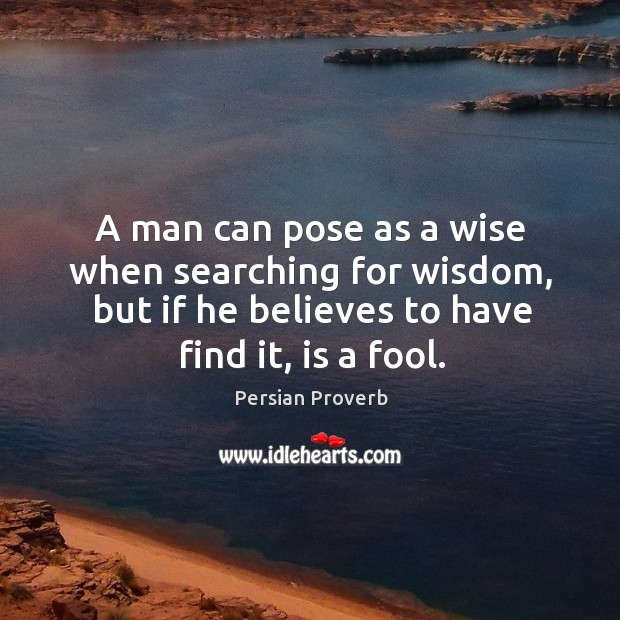 A man can pose as a wise when searching for wisdom Image