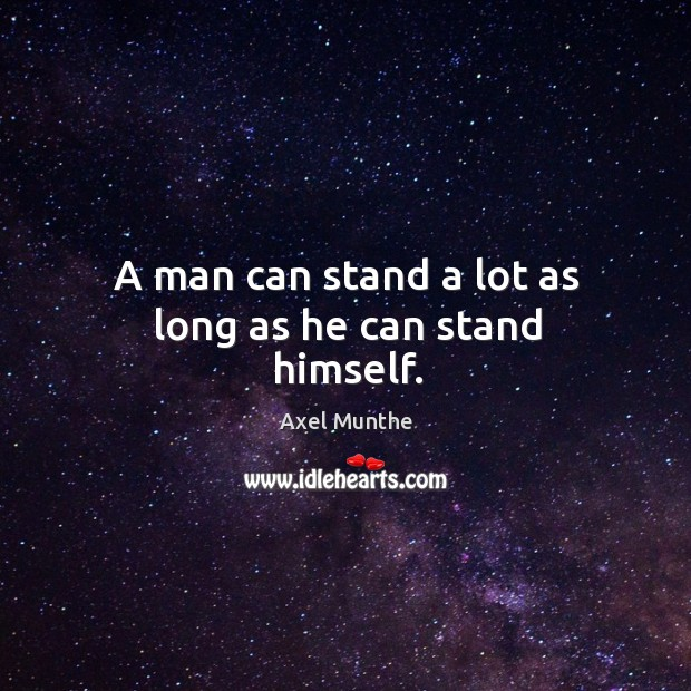 Image, A man can stand a lot as long as he can stand himself.