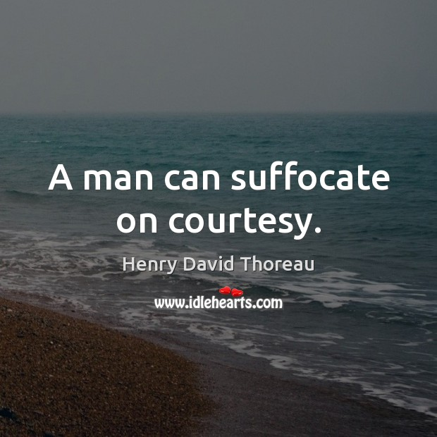 A man can suffocate on courtesy. Image