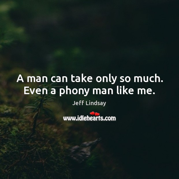 A man can take only so much. Even a phony man like me. Jeff Lindsay Picture Quote