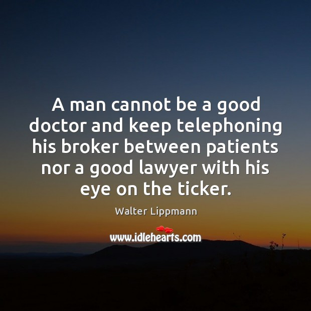 A man cannot be a good doctor and keep telephoning his broker Walter Lippmann Picture Quote