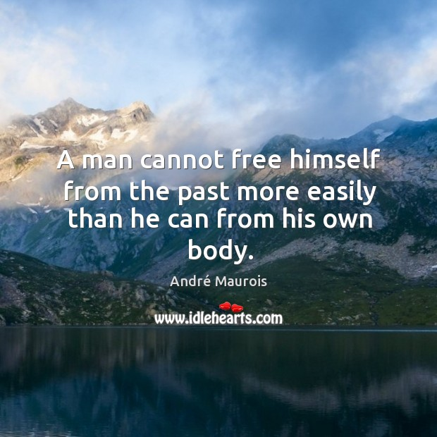 A man cannot free himself from the past more easily than he can from his own body. Image