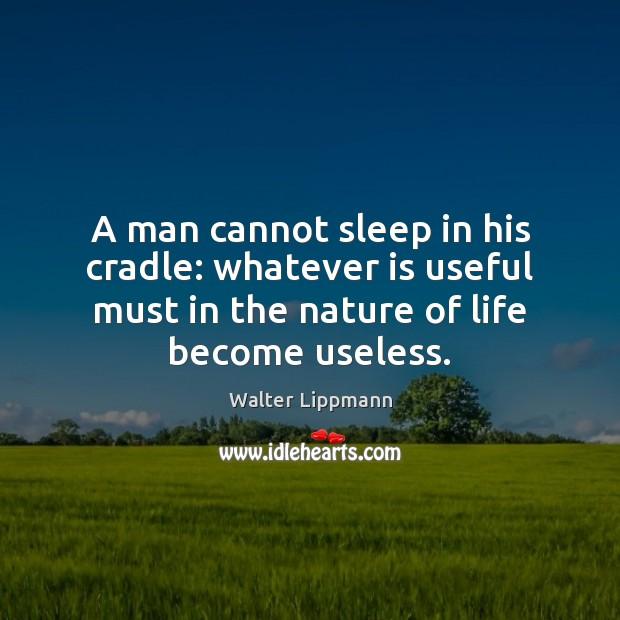 A man cannot sleep in his cradle: whatever is useful must in Image