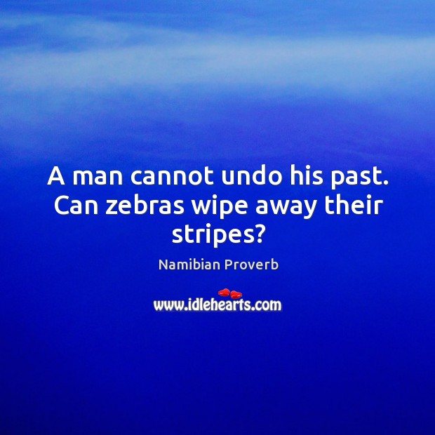 A man cannot undo his past. Can zebras wipe away their stripes? Namibian Proverbs Image