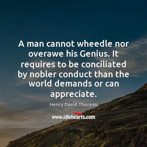 A man cannot wheedle nor overawe his Genius. It requires to be Image