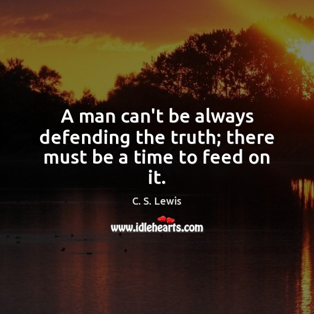 A man can't be always defending the truth; there must be a time to feed on it. Image
